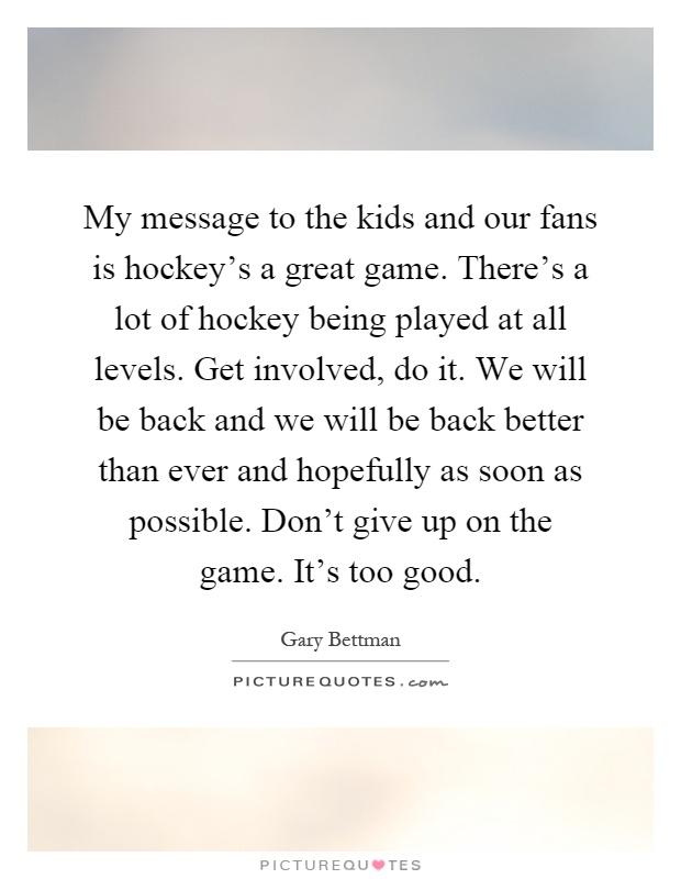My message to the kids and our fans is hockey's a great game. There's a lot of hockey being played at all levels. Get involved, do it. We will be back and we will be back better than ever and hopefully as soon as possible. Don't give up on the game. It's too good Picture Quote #1