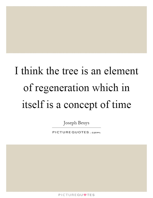 I think the tree is an element of regeneration which in itself is a concept of time Picture Quote #1