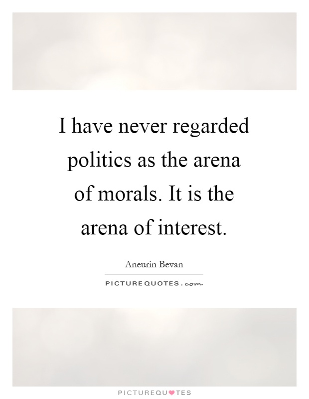 I have never regarded politics as the arena of morals. It is the arena of interest Picture Quote #1