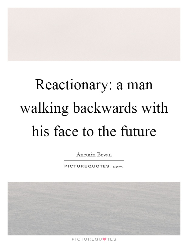 Reactionary: a man walking backwards with his face to the future Picture Quote #1