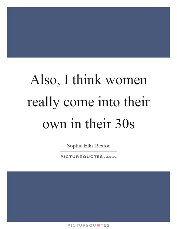 Also, I think women really come into their own in their 30s Picture Quote #1