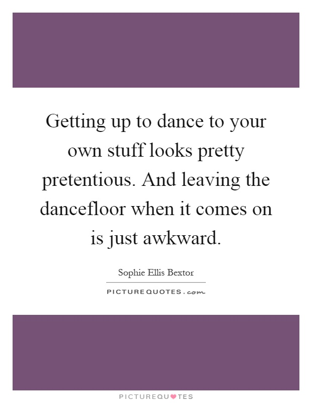 Getting up to dance to your own stuff looks pretty pretentious. And leaving the dancefloor when it comes on is just awkward Picture Quote #1