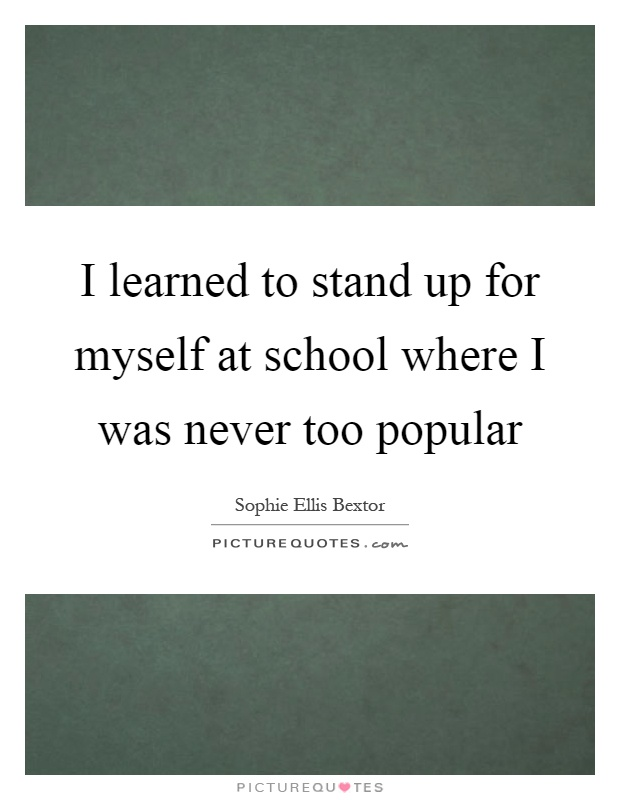 I learned to stand up for myself at school where I was never too popular Picture Quote #1