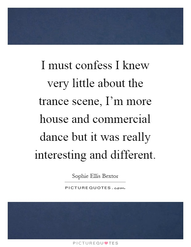 I must confess I knew very little about the trance scene, I'm more house and commercial dance but it was really interesting and different Picture Quote #1