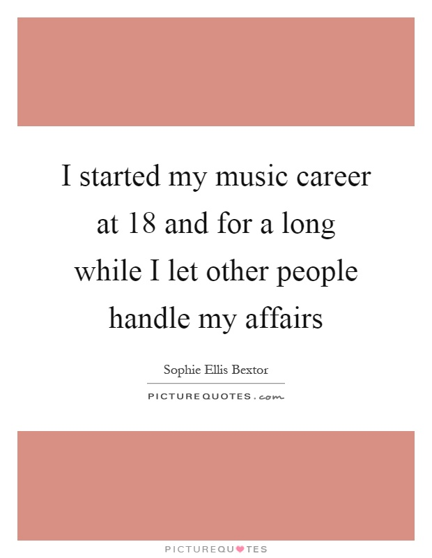 I started my music career at 18 and for a long while I let other people handle my affairs Picture Quote #1