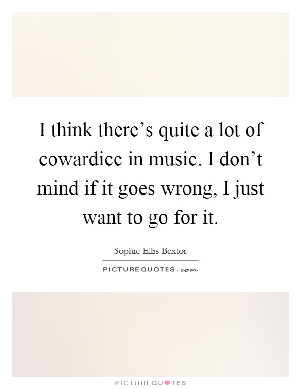 I think there's quite a lot of cowardice in music. I don't mind if it goes wrong, I just want to go for it Picture Quote #1