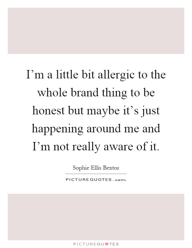 I'm a little bit allergic to the whole brand thing to be honest but maybe it's just happening around me and I'm not really aware of it Picture Quote #1