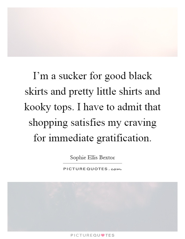 I'm a sucker for good black skirts and pretty little shirts and kooky tops. I have to admit that shopping satisfies my craving for immediate gratification Picture Quote #1