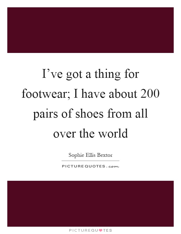 I've got a thing for footwear; I have about 200 pairs of shoes from all over the world Picture Quote #1