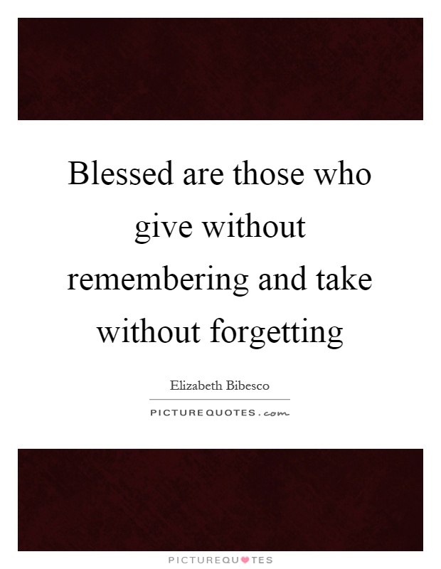 Blessed are those who give without remembering and take without forgetting Picture Quote #1