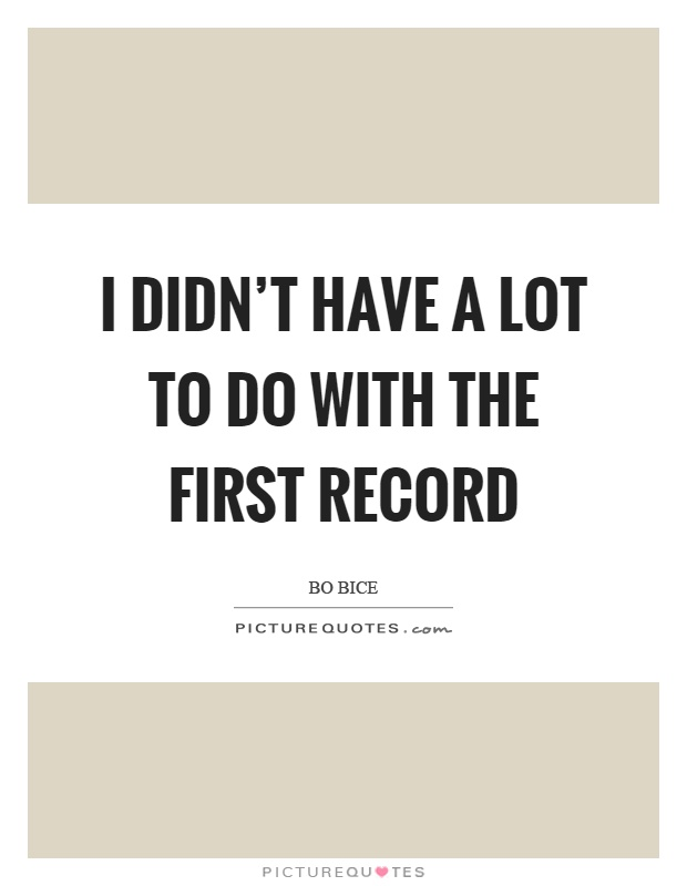 I didn't have a lot to do with the first record Picture Quote #1