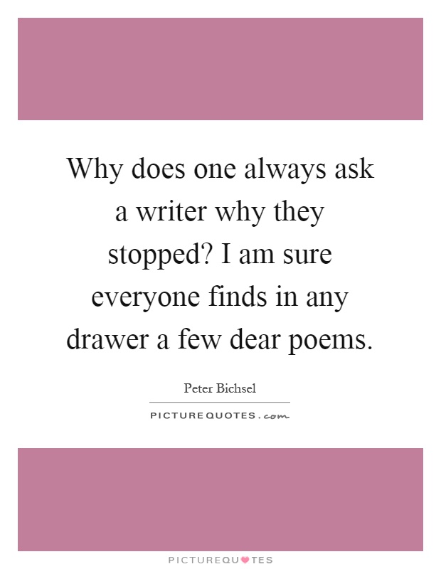Why does one always ask a writer why they stopped? I am sure everyone finds in any drawer a few dear poems Picture Quote #1
