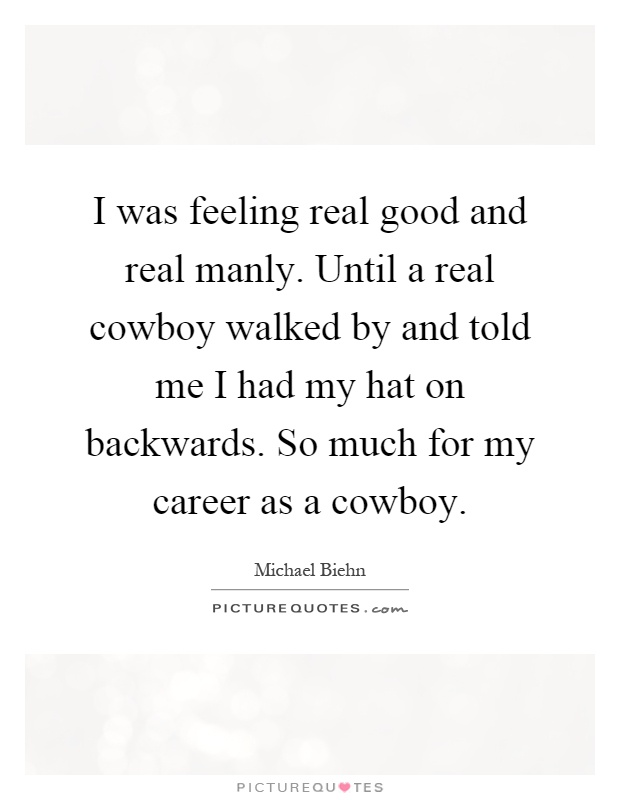 I was feeling real good and real manly. Until a real cowboy walked by and told me I had my hat on backwards. So much for my career as a cowboy Picture Quote #1