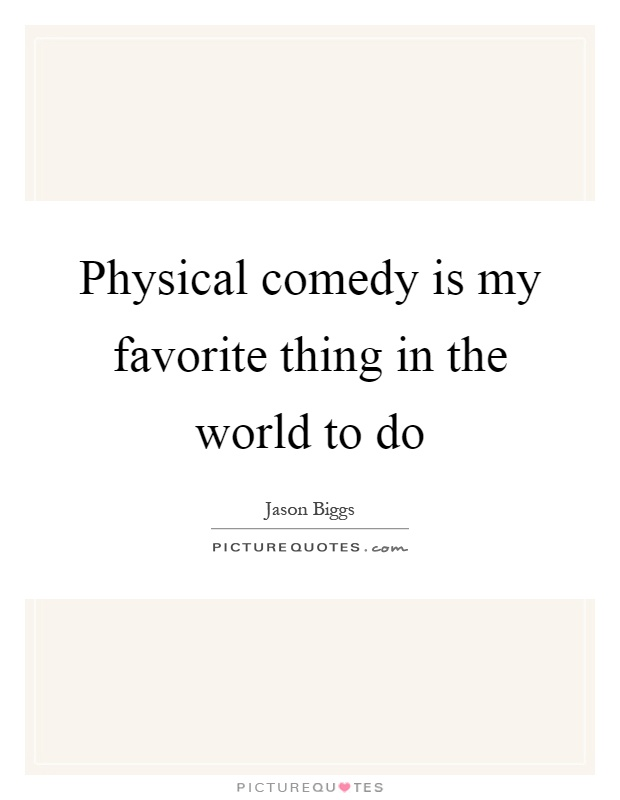 Physical comedy is my favorite thing in the world to do Picture Quote #1