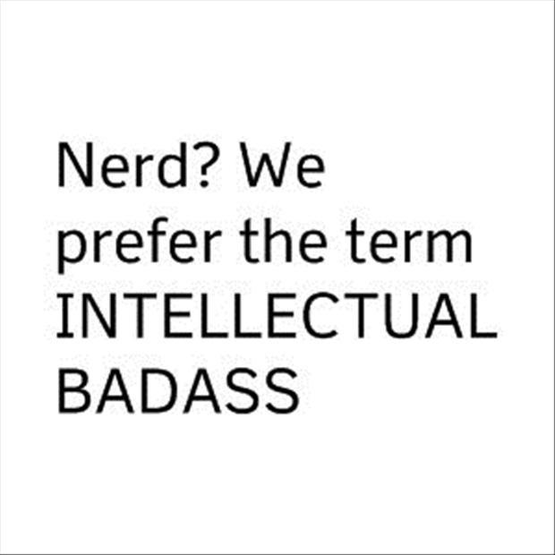 Nerd? We prefer the term intellectual badass Picture Quote #1