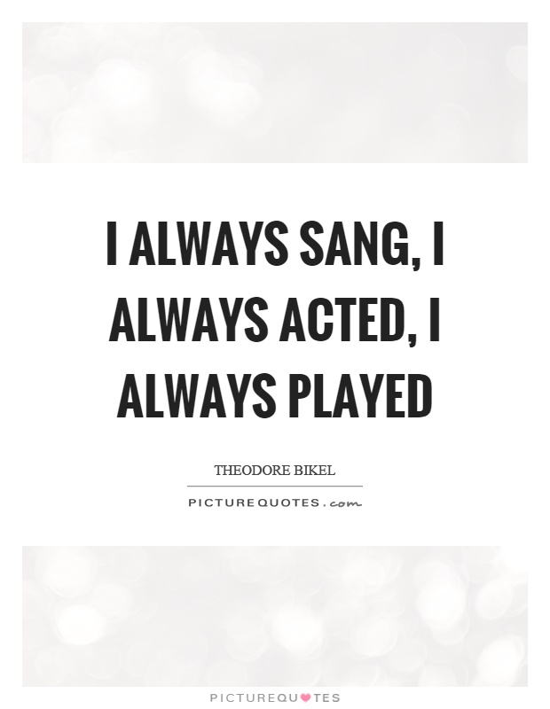 I always sang, I always acted, I always played Picture Quote #1