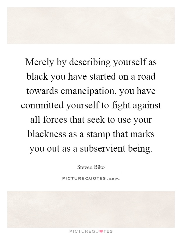 Merely by describing yourself as black you have started on a road towards emancipation, you have committed yourself to fight against all forces that seek to use your blackness as a stamp that marks you out as a subservient being Picture Quote #1