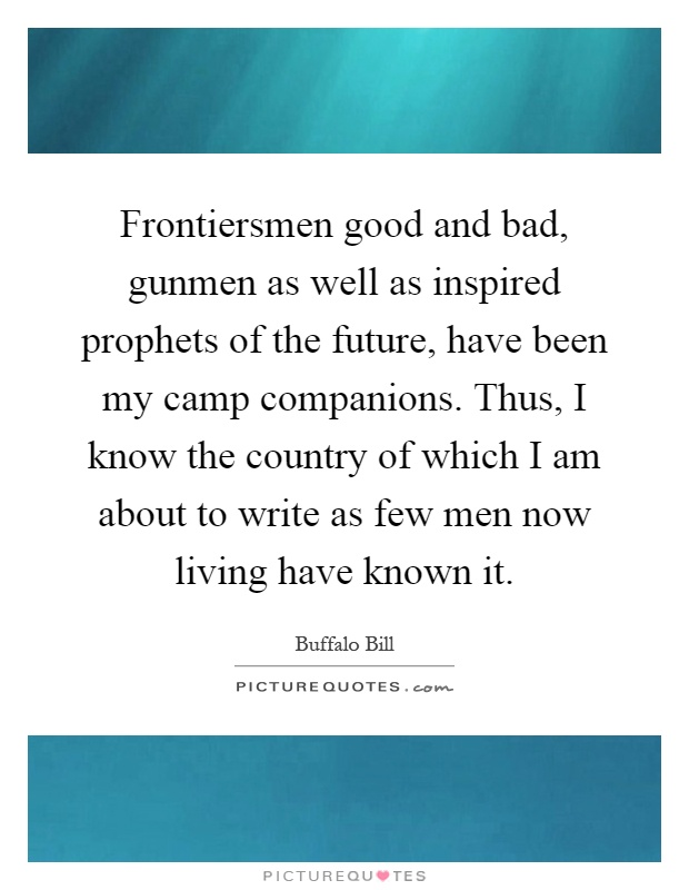 Frontiersmen good and bad, gunmen as well as inspired prophets of the future, have been my camp companions. Thus, I know the country of which I am about to write as few men now living have known it Picture Quote #1