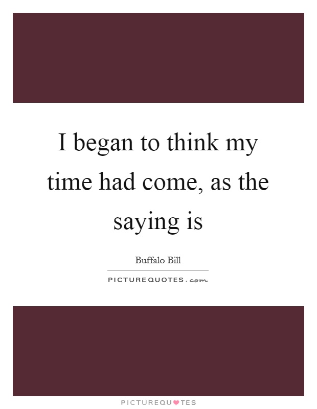 I began to think my time had come, as the saying is Picture Quote #1
