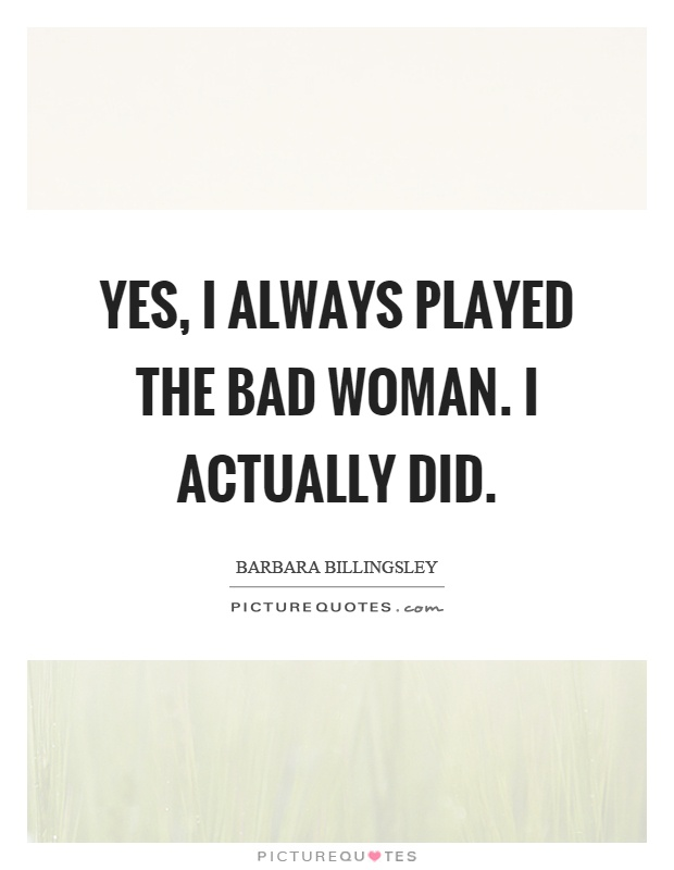 Yes, I always played the bad woman. I actually did Picture Quote #1