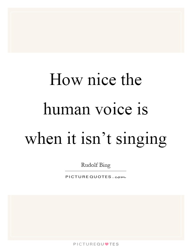 How nice the human voice is when it isn't singing Picture Quote #1