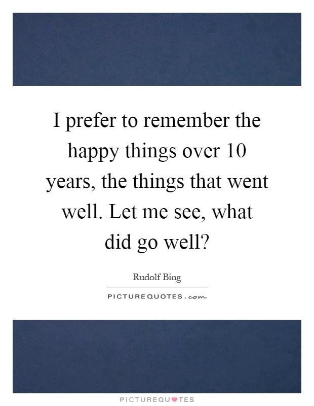 I prefer to remember the happy things over 10 years, the things that went well. Let me see, what did go well? Picture Quote #1