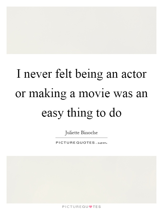 I never felt being an actor or making a movie was an easy thing to do Picture Quote #1