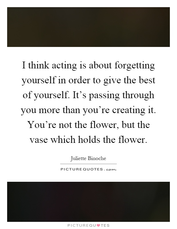 I think acting is about forgetting yourself in order to give the best of yourself. It's passing through you more than you're creating it. You're not the flower, but the vase which holds the flower Picture Quote #1