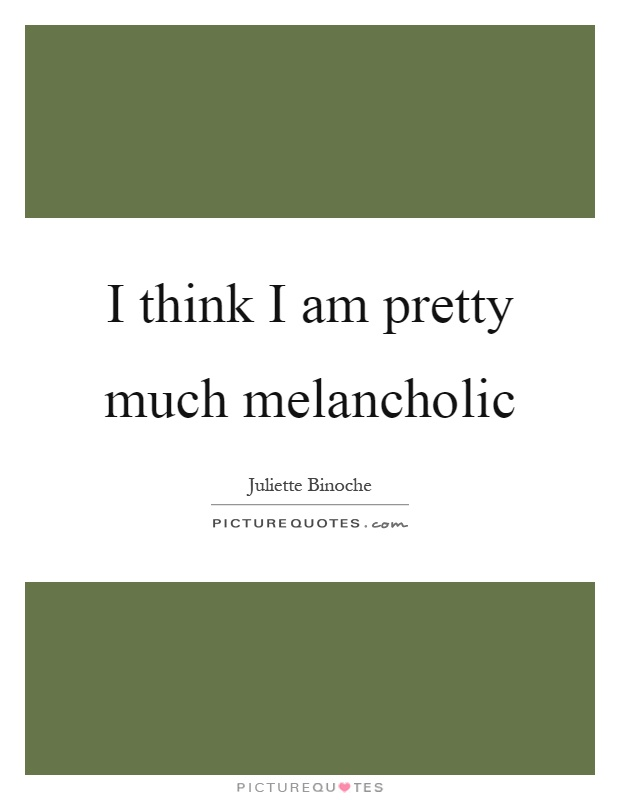 I think I am pretty much melancholic Picture Quote #1