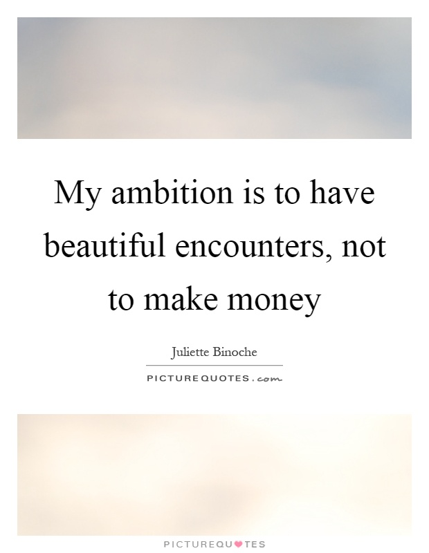 My ambition is to have beautiful encounters, not to make money Picture Quote #1