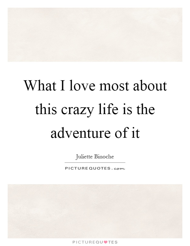 What I love most about this crazy life is the adventure of it Picture Quote #1