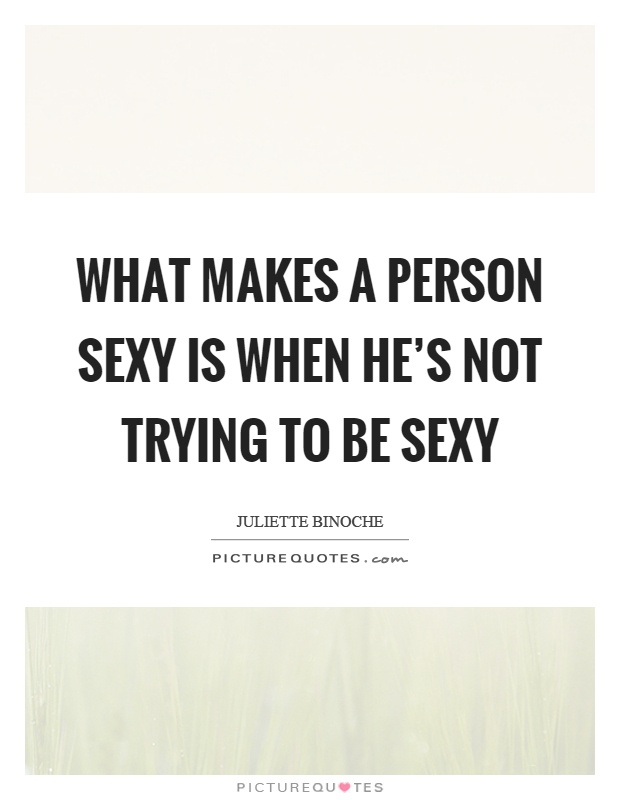 What makes a person sexy is when he's not trying to be sexy Picture Quote #1