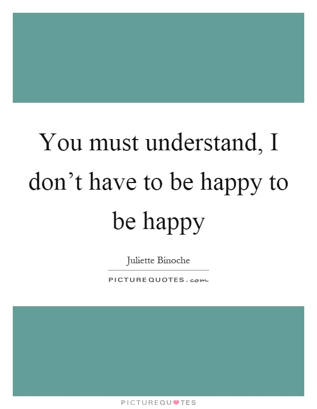 You must understand, I don't have to be happy to be happy Picture Quote #1