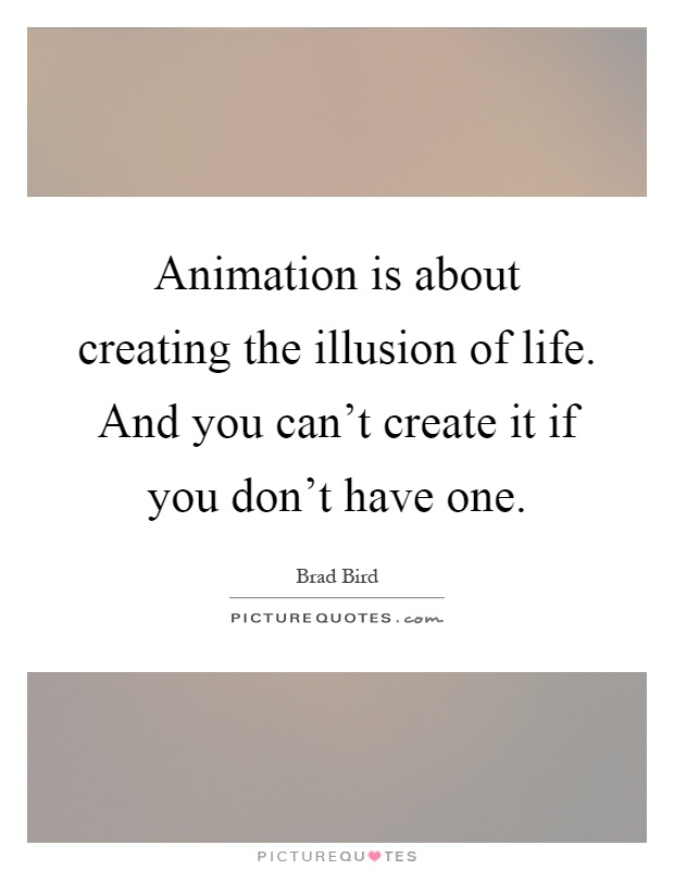 Animation Is About Creating The Illusion Of Life. And You Canu0027t Create It