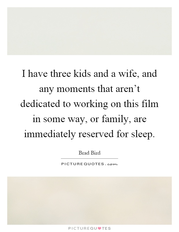 I have three kids and a wife, and any moments that aren't dedicated to working on this film in some way, or family, are immediately reserved for sleep Picture Quote #1