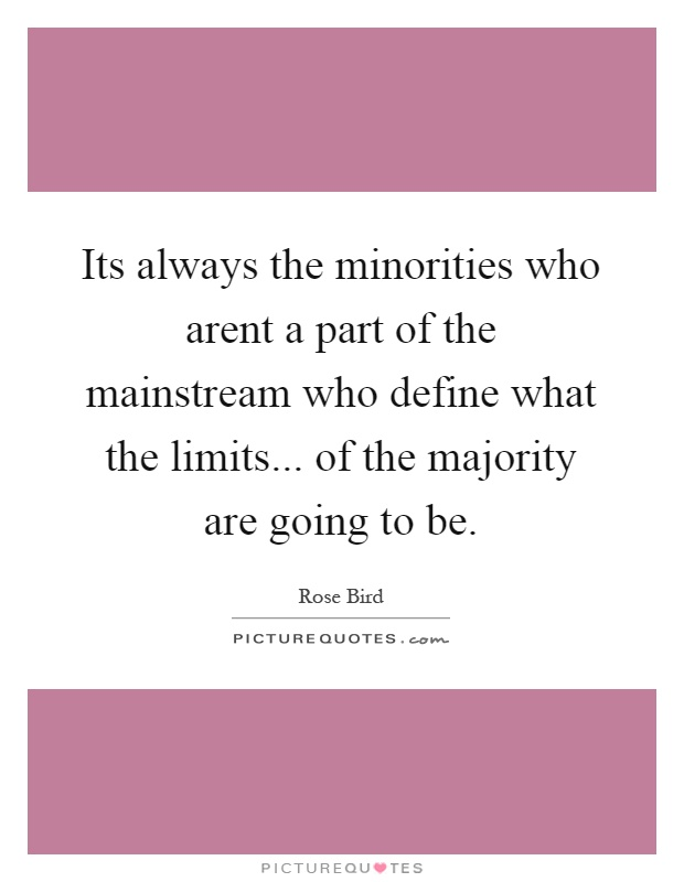 Its always the minorities who arent a part of the mainstream who define what the limits... of the majority are going to be Picture Quote #1