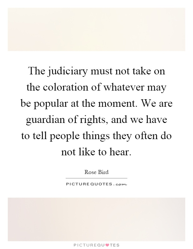 The judiciary must not take on the coloration of whatever may be popular at the moment. We are guardian of rights, and we have to tell people things they often do not like to hear Picture Quote #1