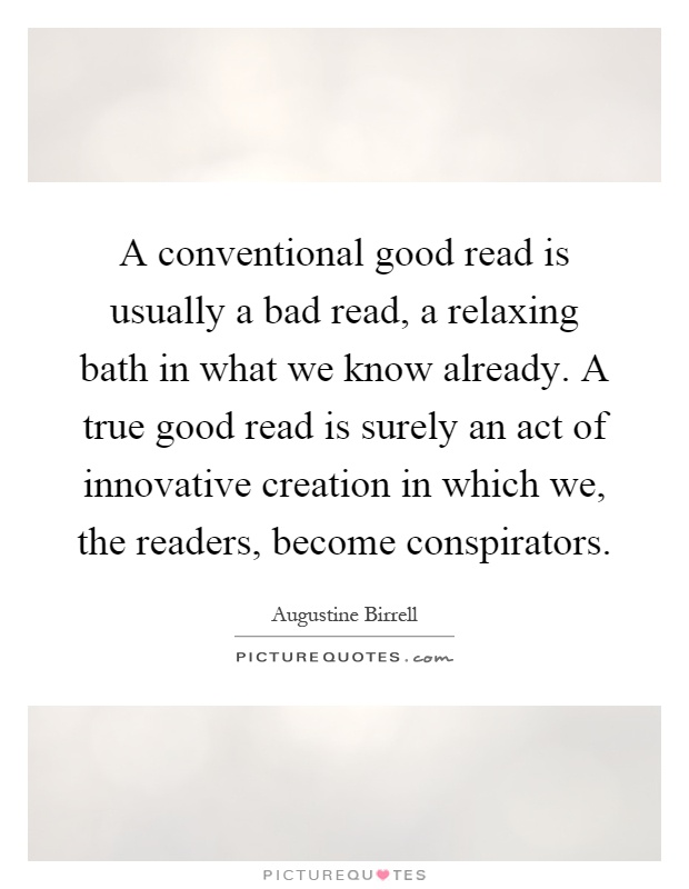 A conventional good read is usually a bad read, a relaxing bath in what we know already. A true good read is surely an act of innovative creation in which we, the readers, become conspirators Picture Quote #1