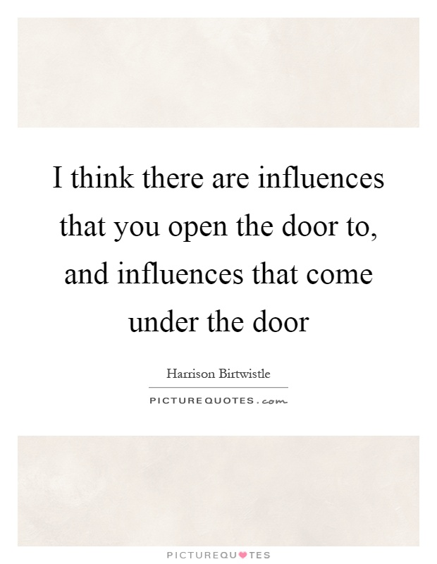 I think there are influences that you open the door to, and influences that come under the door Picture Quote #1
