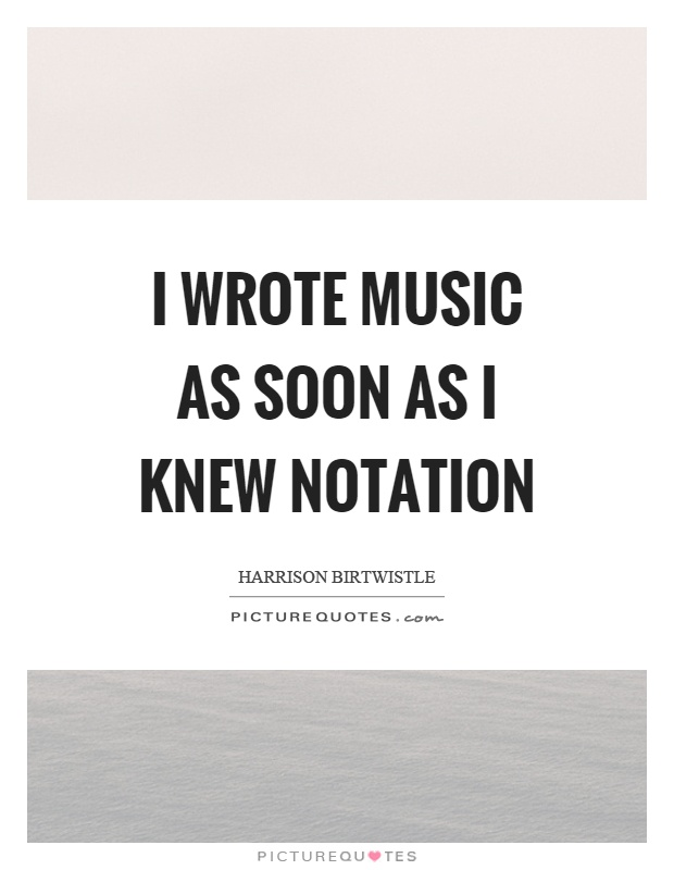 I wrote music as soon as I knew notation Picture Quote #1