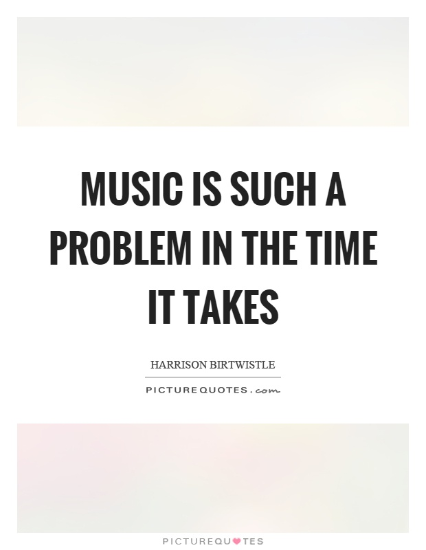 Music is such a problem in the time it takes Picture Quote #1