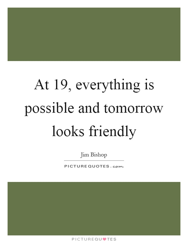 At 19, everything is possible and tomorrow looks friendly Picture Quote #1