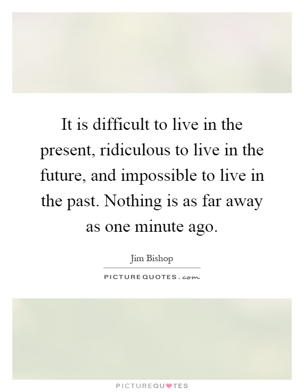 It is difficult to live in the present, ridiculous to live in the future, and impossible to live in the past. Nothing is as far away as one minute ago Picture Quote #1