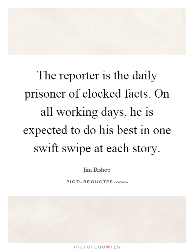 The reporter is the daily prisoner of clocked facts. On all working days, he is expected to do his best in one swift swipe at each story Picture Quote #1