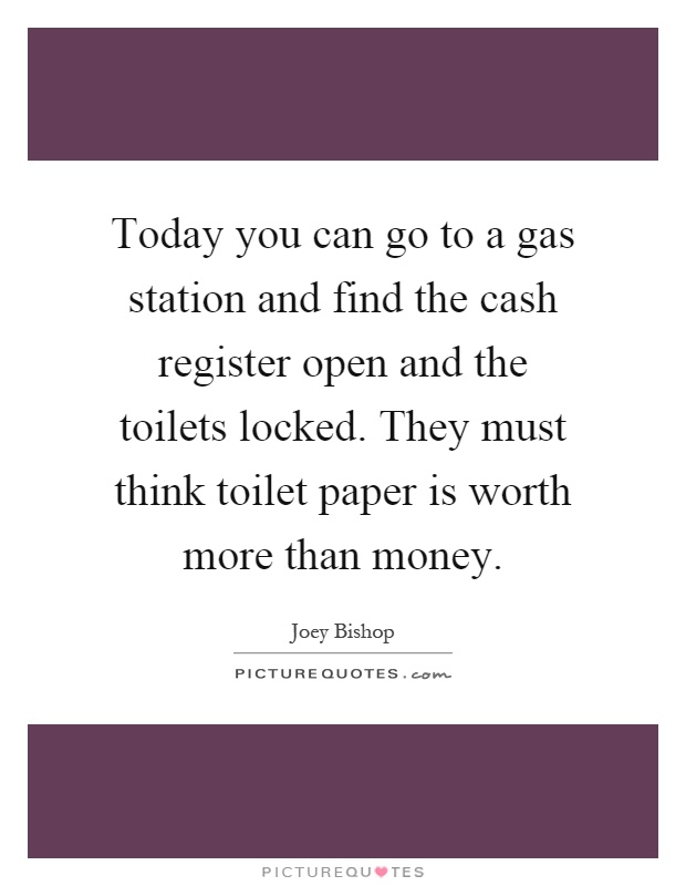 Today you can go to a gas station and find the cash register open and the toilets locked. They must think toilet paper is worth more than money Picture Quote #1