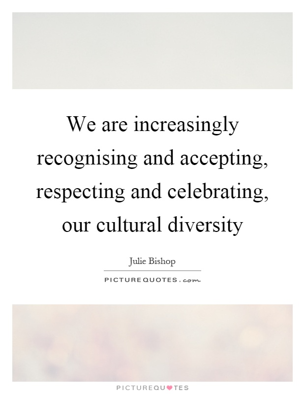 We are increasingly recognising and accepting, respecting and celebrating, our cultural diversity Picture Quote #1