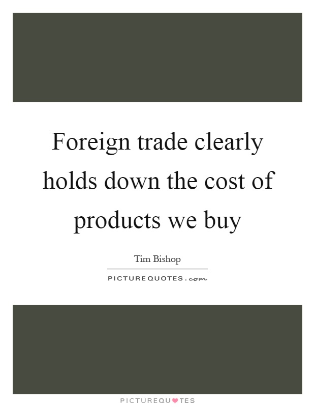 Foreign trade clearly holds down the cost of products we buy Picture Quote #1