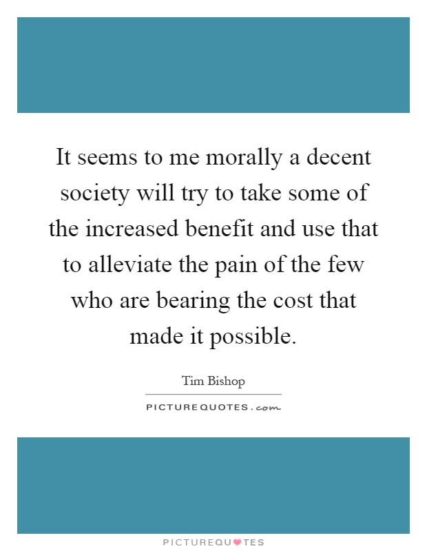 It seems to me morally a decent society will try to take some of the increased benefit and use that to alleviate the pain of the few who are bearing the cost that made it possible Picture Quote #1