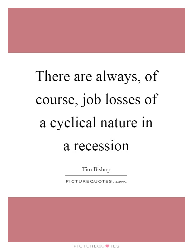 There are always, of course, job losses of a cyclical nature in a recession Picture Quote #1