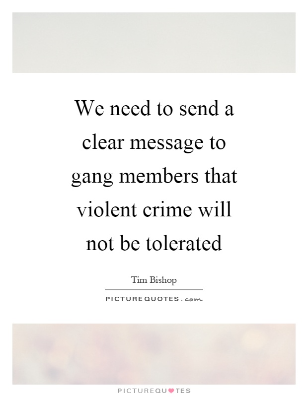 We need to send a clear message to gang members that violent crime will not be tolerated Picture Quote #1
